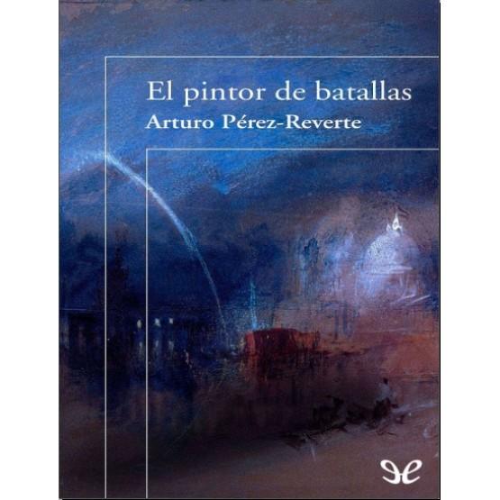 El Pintor de Batallas - Arturo Perez-Reverte
