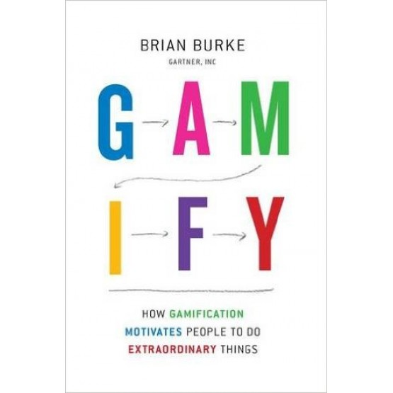 GAMIFY how gamification motivates people to do extraordinary things Brian Burke